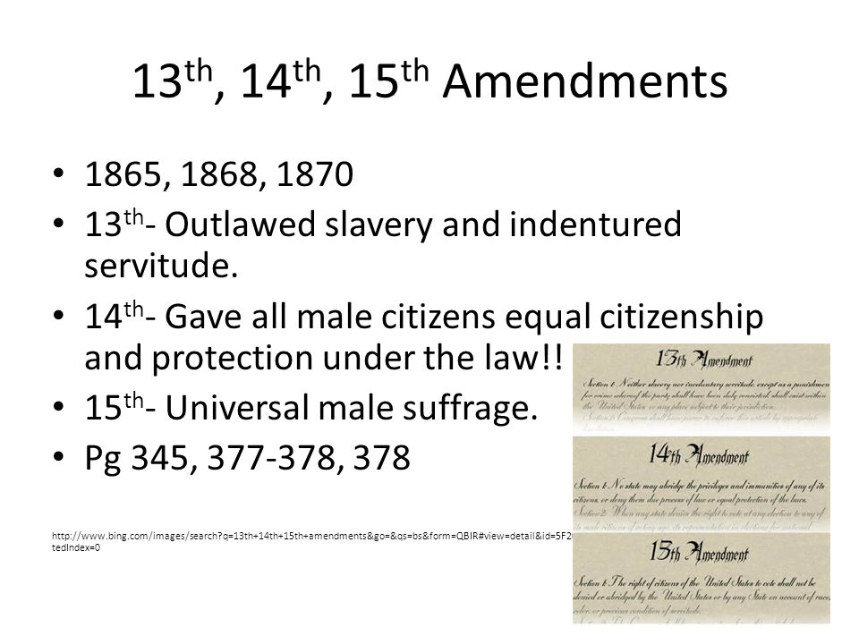 13th, 14th, 15th Amendments 1865, 1868, 1870. 13th- Outlawed slavery and indentured servitude.