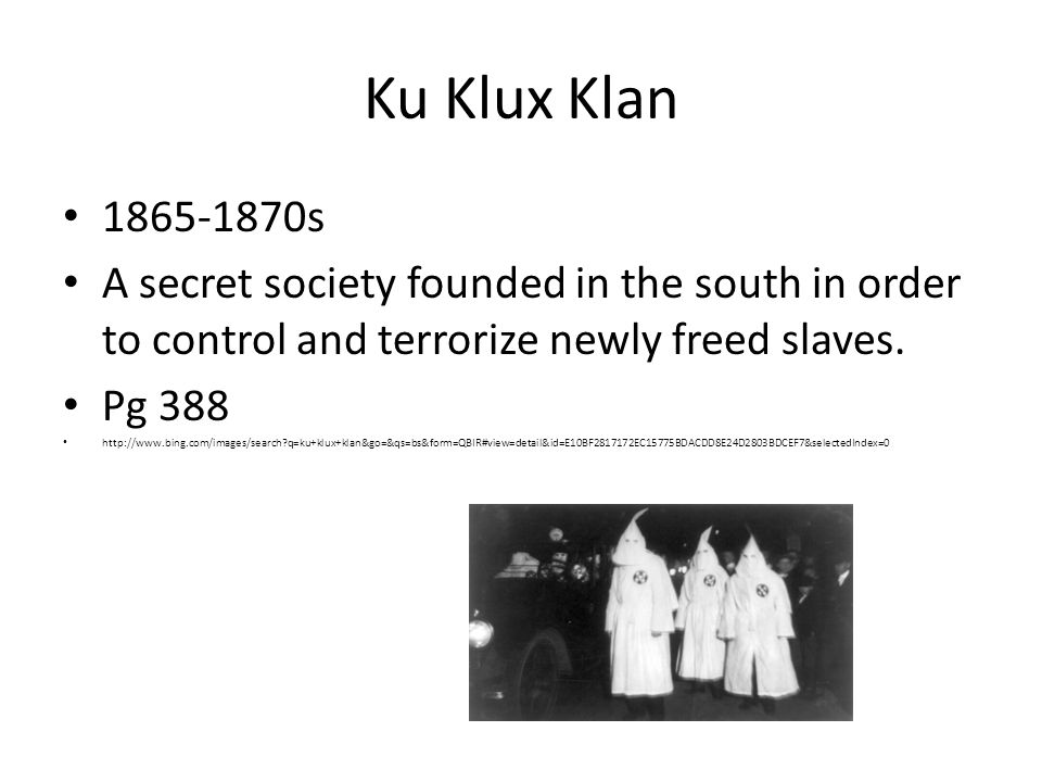 Ku Klux Klan 1865-1870s. A secret society founded in the south in order to control and terrorize newly freed slaves.