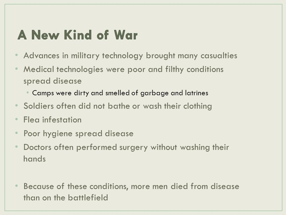 A New Kind of War Advances in military technology brought many casualties. Medical technologies were poor and filthy conditions spread disease.