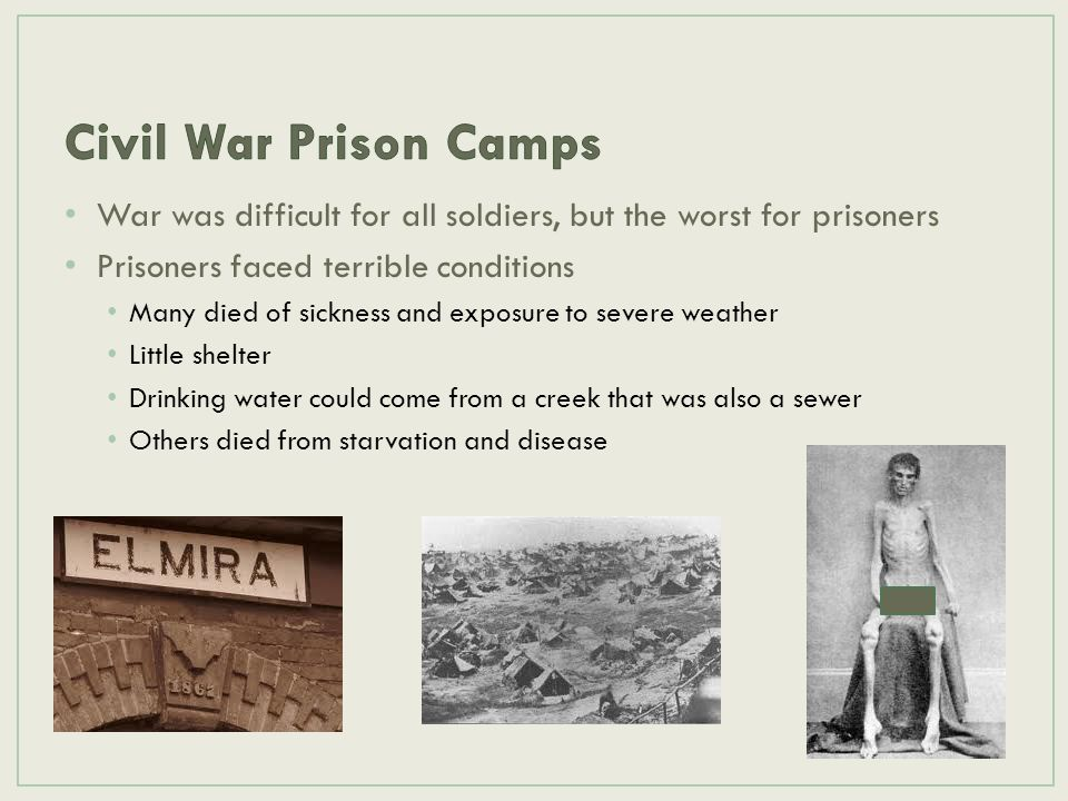 Civil War Prison Camps War was difficult for all soldiers, but the worst for prisoners. Prisoners faced terrible conditions.