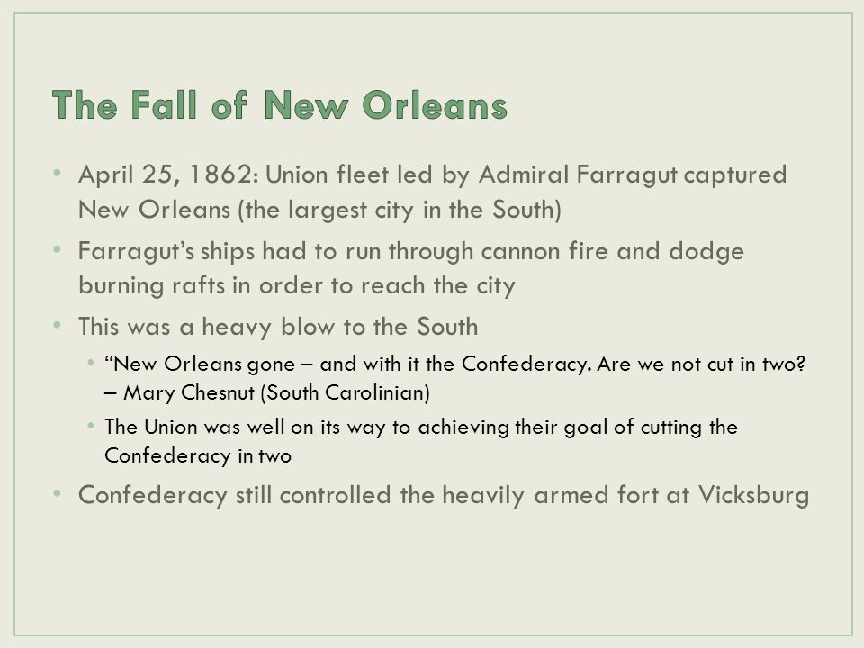 The Fall of New Orleans April 25, 1862: Union fleet led by Admiral Farragut captured New Orleans (the largest city in the South)