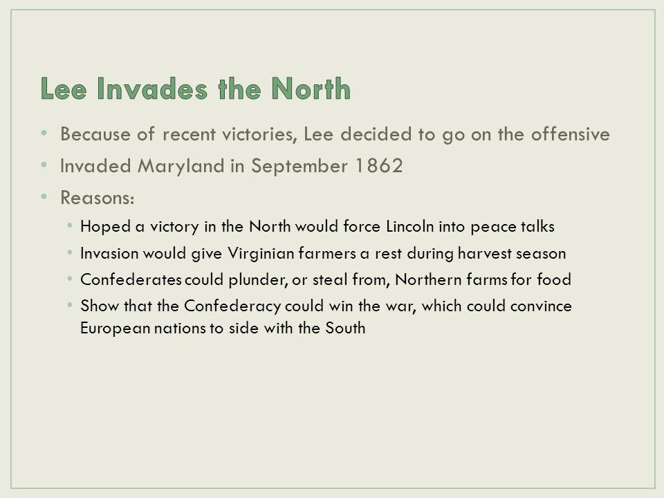 Lee Invades the North Because of recent victories, Lee decided to go on the offensive. Invaded Maryland in September 1862.