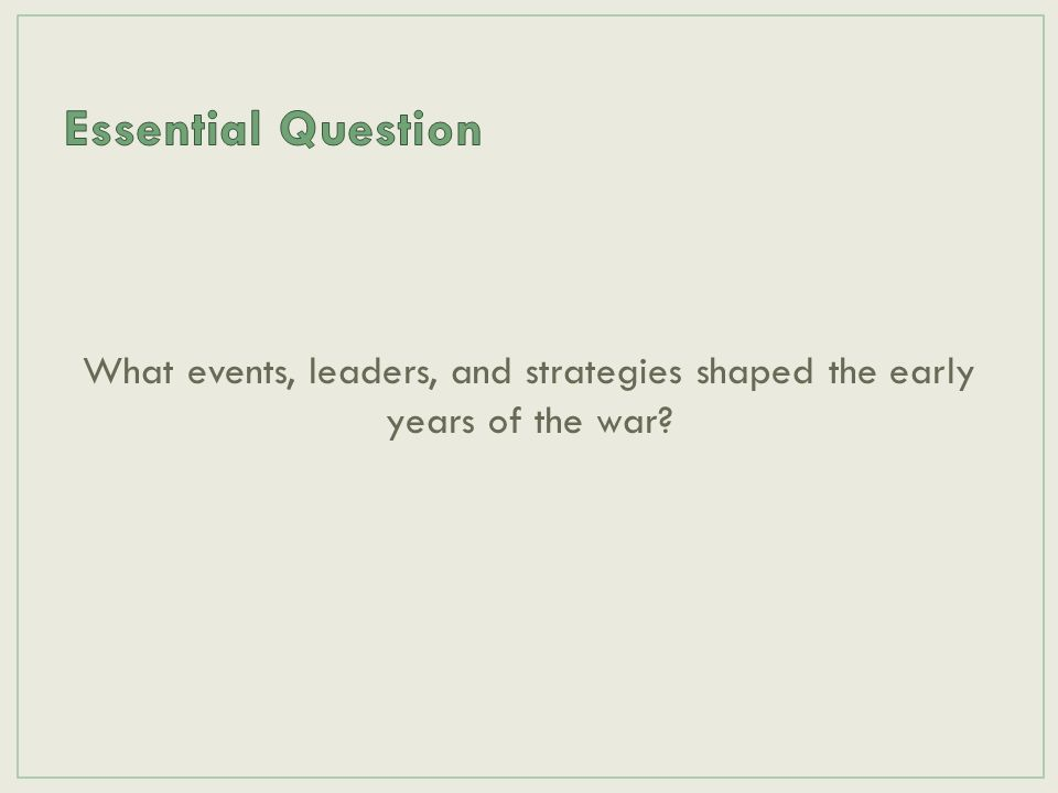 Essential Question What events, leaders, and strategies shaped the early years of the war