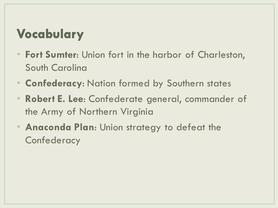 Vocabulary Fort Sumter: Union fort in the harbor of Charleston, South Carolina. Confederacy: Nation formed by Southern states.