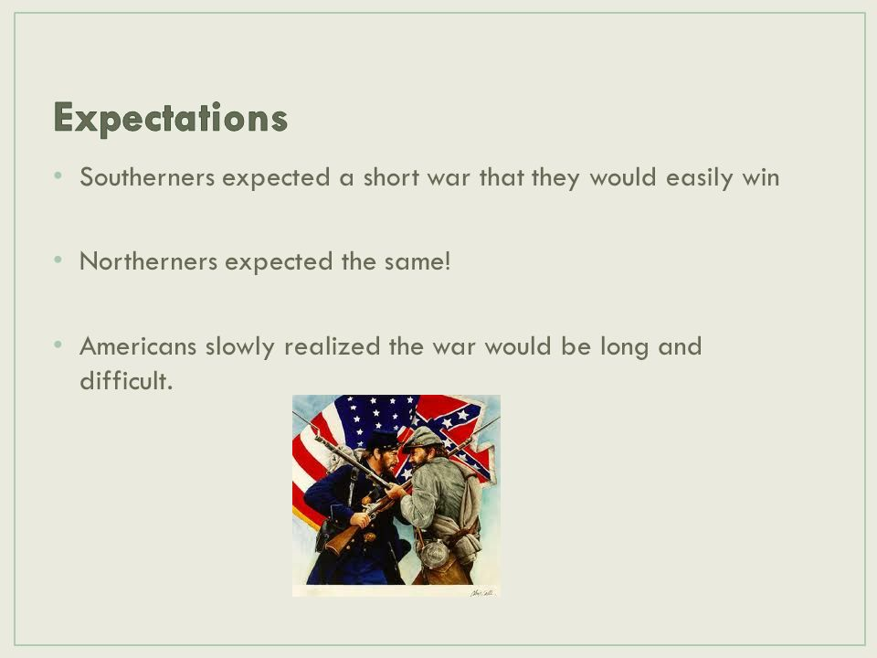 Expectations Southerners expected a short war that they would easily win. Northerners expected the same!