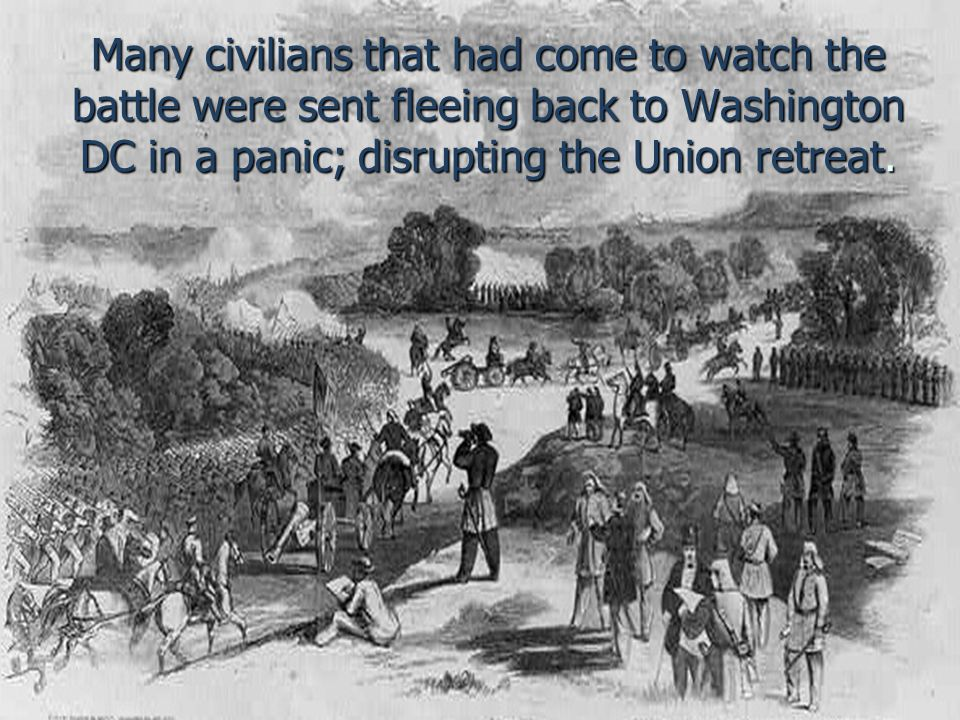 Many civilians that had come to watch the battle were sent fleeing back to Washington DC in a panic; disrupting the Union retreat.
