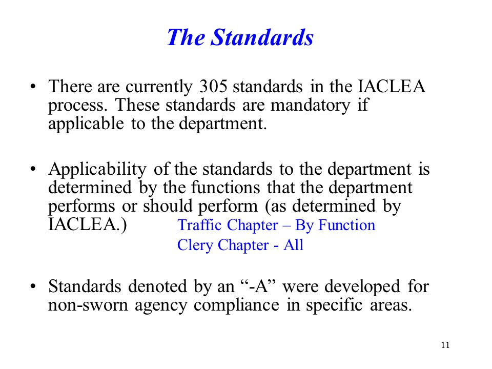 The Standards There are currently 305 standards in the IACLEA process. These standards are mandatory if applicable to the department.