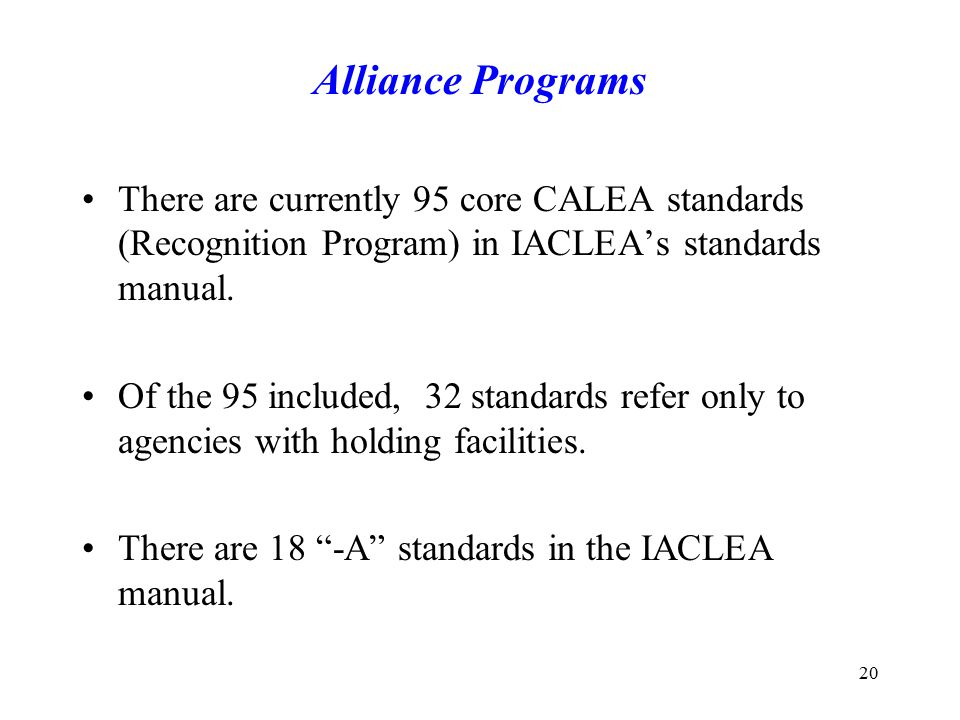 Alliance Programs There are currently 95 core CALEA standards (Recognition Program) in IACLEA's standards manual.