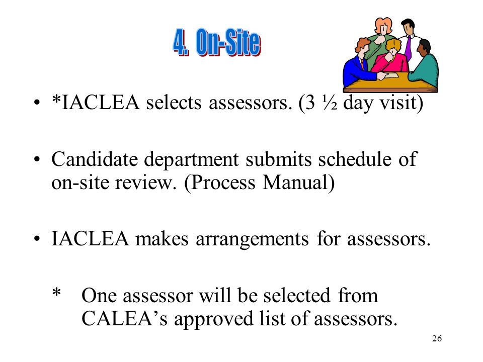 4. On-Site *IACLEA selects assessors. (3 ½ day visit) Candidate department submits schedule of on-site review. (Process Manual)