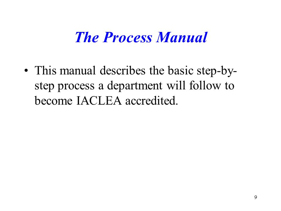 The Process Manual This manual describes the basic step-by-step process a department will follow to become IACLEA accredited.