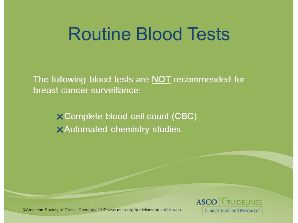 Routine Blood Tests The following blood tests are NOT recommended for breast cancer surveillance: Complete blood cell count (CBC)
