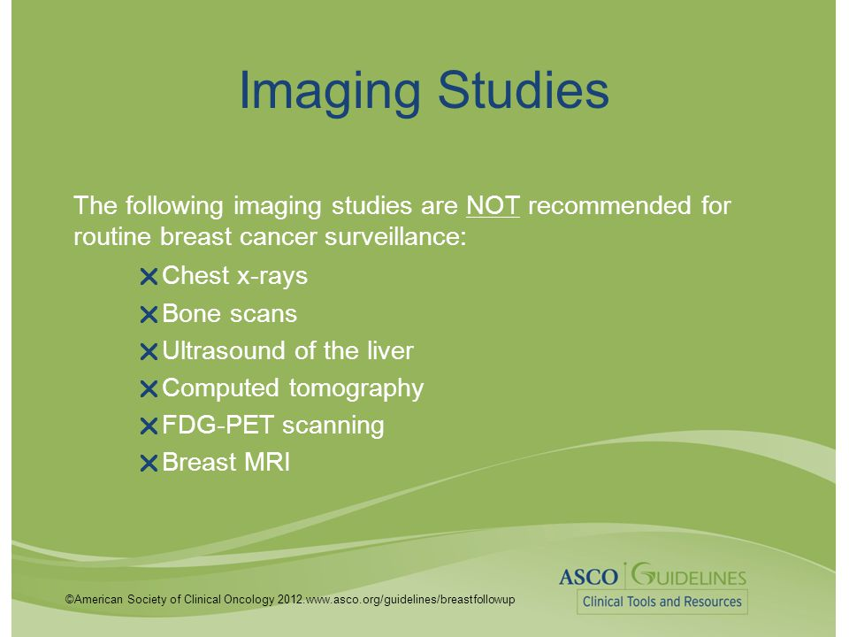 Imaging Studies The following imaging studies are NOT recommended for routine breast cancer surveillance: