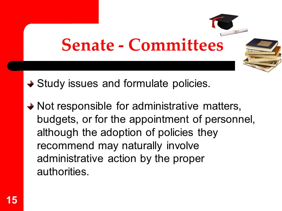 Senate - Committees Study issues and formulate policies.