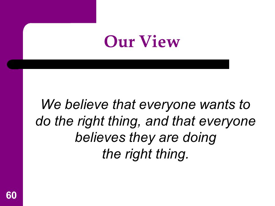 Our View We believe that everyone wants to do the right thing, and that everyone believes they are doing.