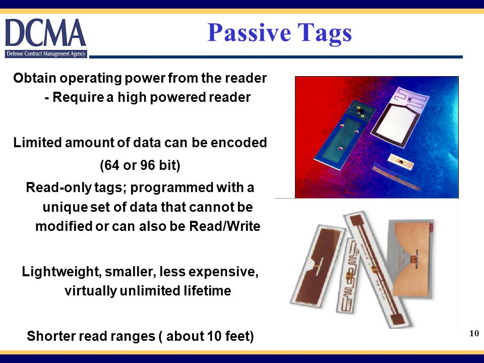 Passive Tags Obtain operating power from the reader - Require a high powered reader. Limited amount of data can be encoded.