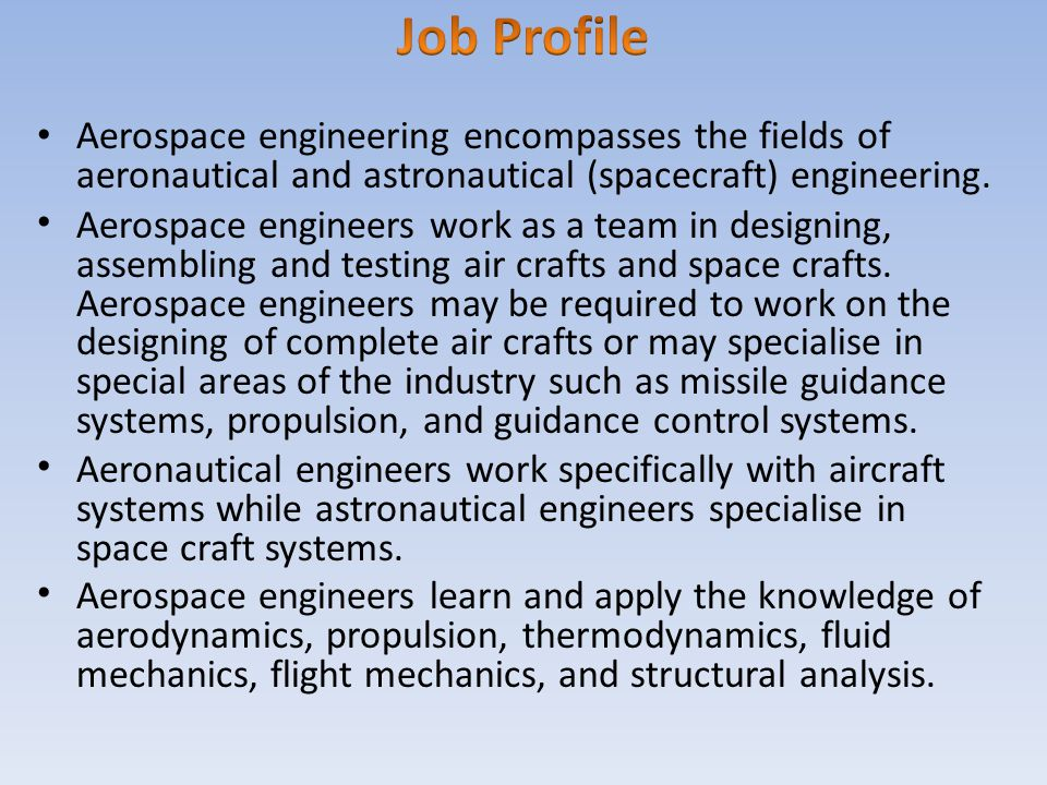 Job Profile Aerospace engineering encompasses the fields of aeronautical and astronautical (spacecraft) engineering.