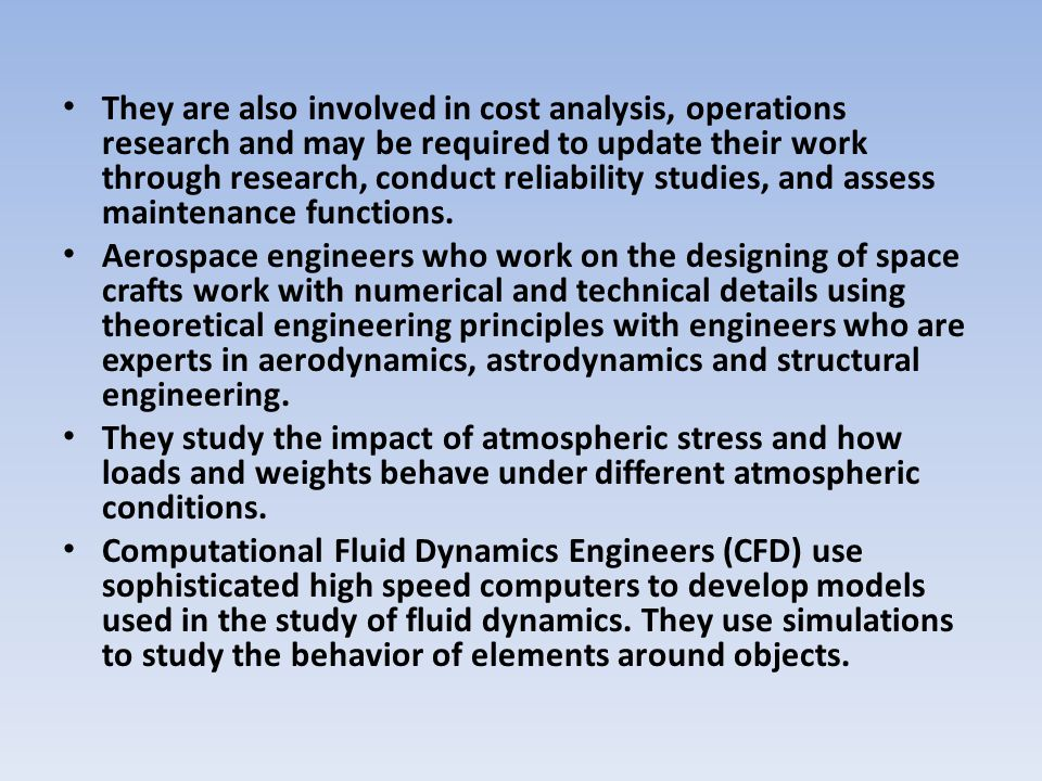 They are also involved in cost analysis, operations research and may be required to update their work through research, conduct reliability studies, and assess maintenance functions.