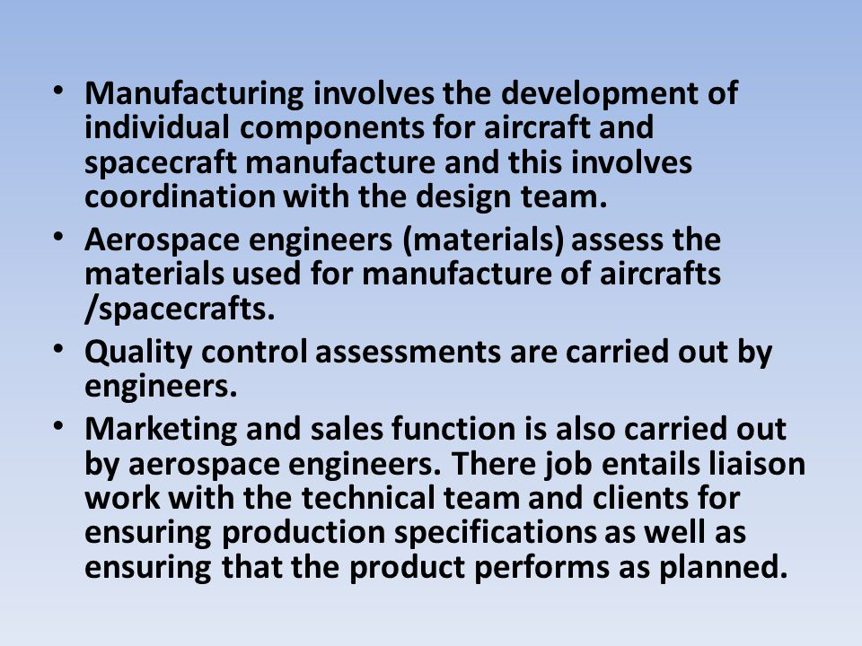 Manufacturing involves the development of individual components for aircraft and spacecraft manufacture and this involves coordination with the design team.