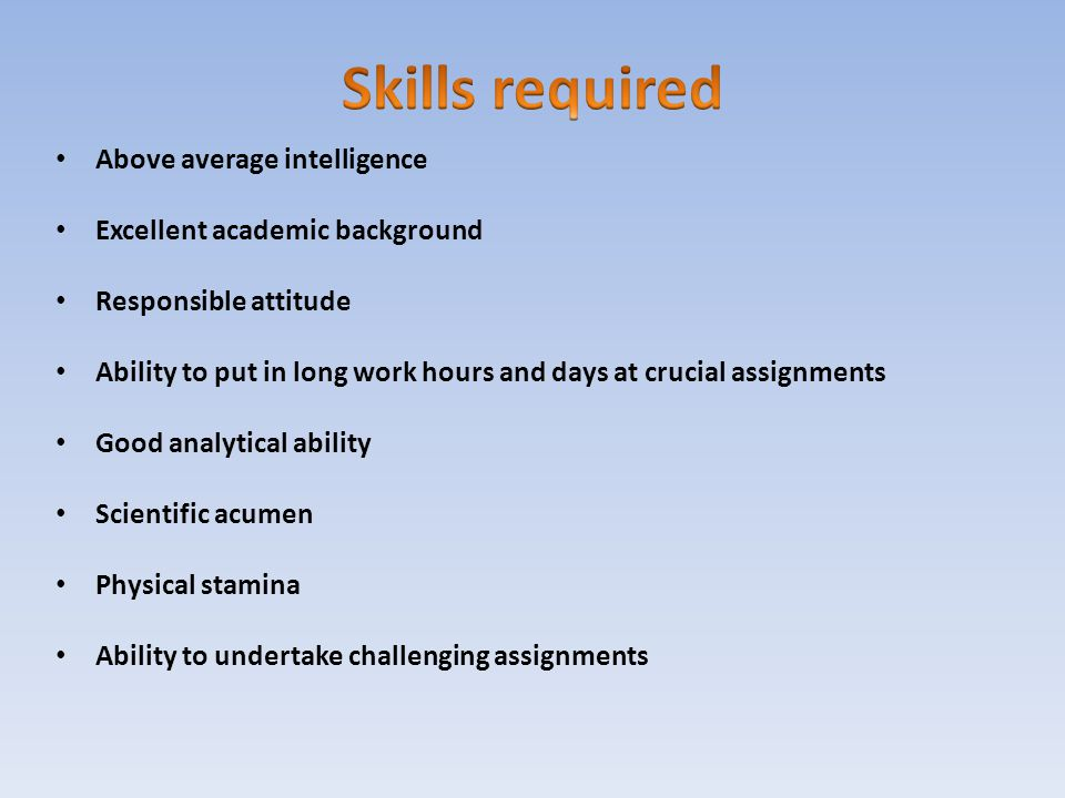 Skills required Above average intelligence