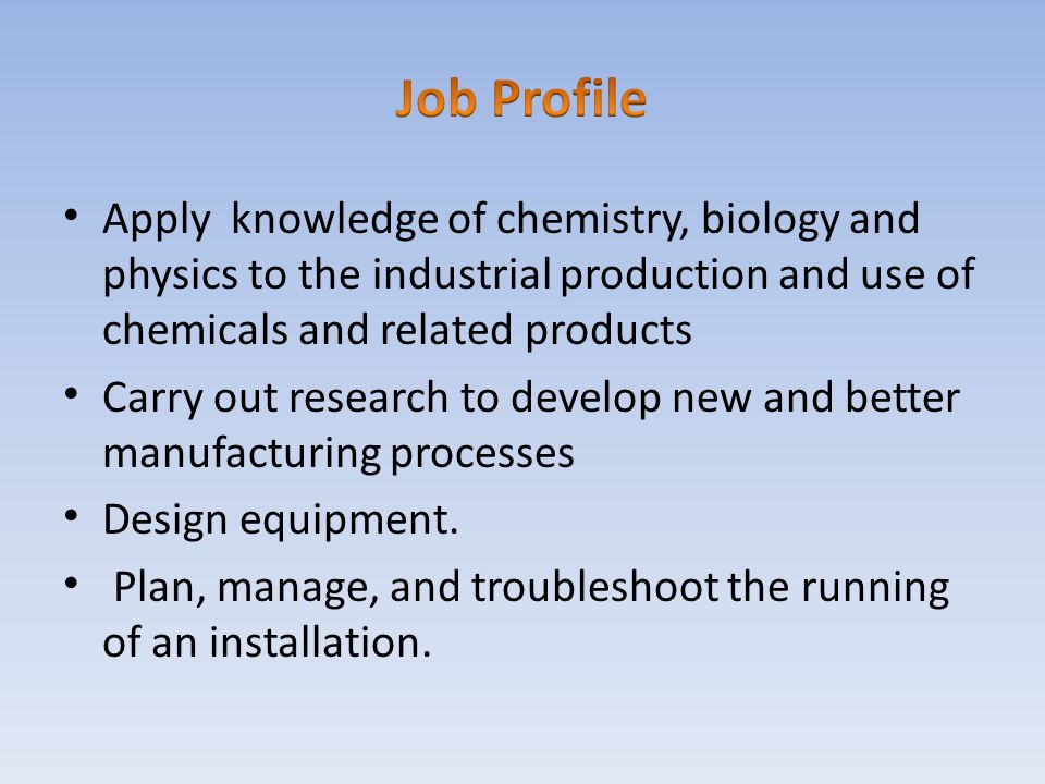 Job Profile Apply knowledge of chemistry, biology and physics to the industrial production and use of chemicals and related products.