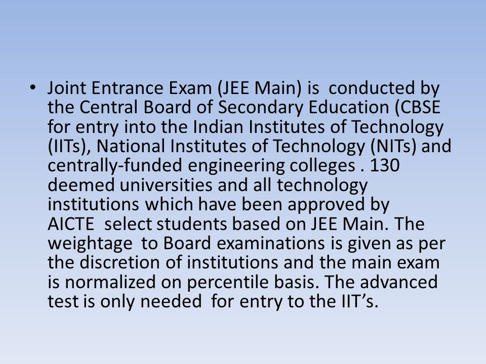 Joint Entrance Exam (JEE Main) is conducted by the Central Board of Secondary Education (CBSE for entry into the Indian Institutes of Technology (IITs), National Institutes of Technology (NITs) and centrally-funded engineering colleges .
