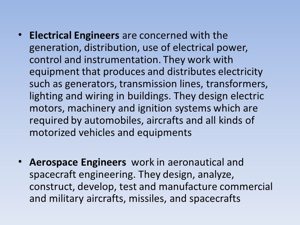Electrical Engineers are concerned with the generation, distribution, use of electrical power, control and instrumentation. They work with equipment that produces and distributes electricity such as generators, transmission lines, transformers, lighting and wiring in buildings. They design electric motors, machinery and ignition systems which are required by automobiles, aircrafts and all kinds of motorized vehicles and equipments