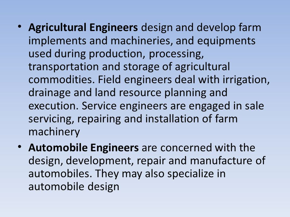 Agricultural Engineers design and develop farm implements and machineries, and equipments used during production, processing, transportation and storage of agricultural commodities. Field engineers deal with irrigation, drainage and land resource planning and execution. Service engineers are engaged in sale servicing, repairing and installation of farm machinery
