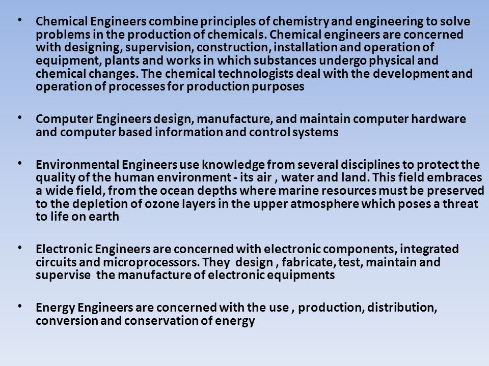 Chemical Engineers combine principles of chemistry and engineering to solve problems in the production of chemicals. Chemical engineers are concerned with designing, supervision, construction, installation and operation of equipment, plants and works in which substances undergo physical and chemical changes. The chemical technologists deal with the development and operation of processes for production purposes