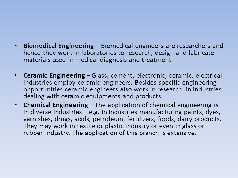Biomedical Engineering – Biomedical engineers are researchers and hence they work in laboratories to research, design and fabricate materials used in medical diagnosis and treatment.