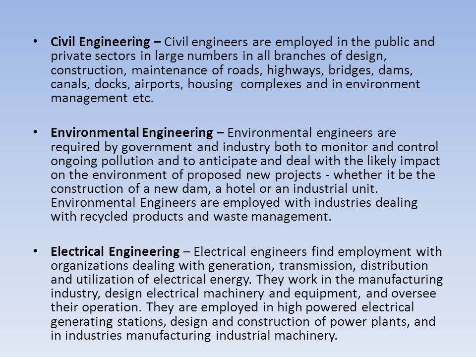 Civil Engineering – Civil engineers are employed in the public and private sectors in large numbers in all branches of design, construction, maintenance of roads, highways, bridges, dams, canals, docks, airports, housing complexes and in environment management etc.