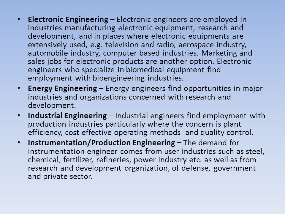 Electronic Engineering – Electronic engineers are employed in industries manufacturing electronic equipment, research and development, and in places where electronic equipments are extensively used, e.g. television and radio, aerospace industry, automobile industry, computer based industries. Marketing and sales jobs for electronic products are another option. Electronic engineers who specialize in biomedical equipment find employment with bioengineering industries.