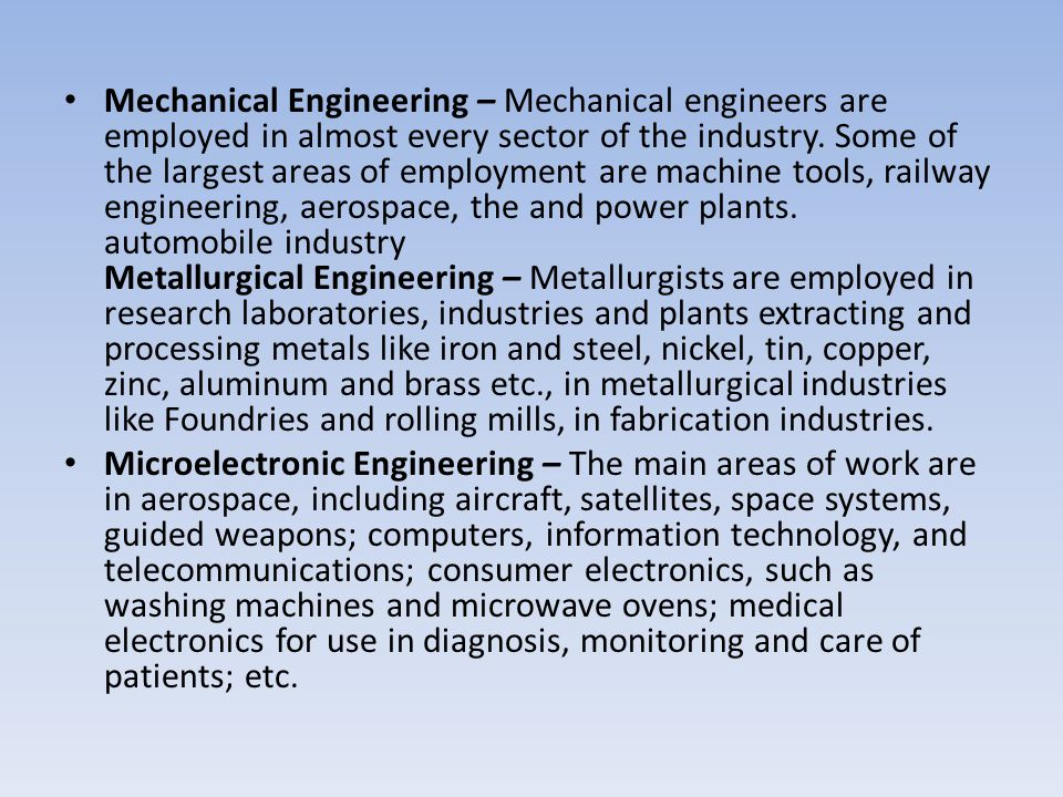 Mechanical Engineering – Mechanical engineers are employed in almost every sector of the industry. Some of the largest areas of employment are machine tools, railway engineering, aerospace, the and power plants. automobile industry Metallurgical Engineering – Metallurgists are employed in research laboratories, industries and plants extracting and processing metals like iron and steel, nickel, tin, copper, zinc, aluminum and brass etc., in metallurgical industries like Foundries and rolling mills, in fabrication industries.