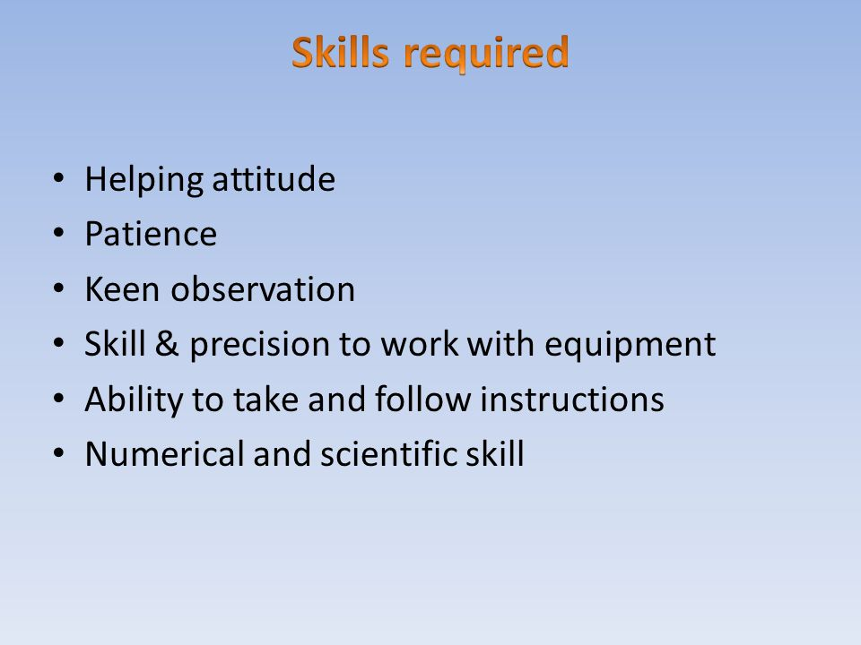 Skills required Helping attitude Patience Keen observation