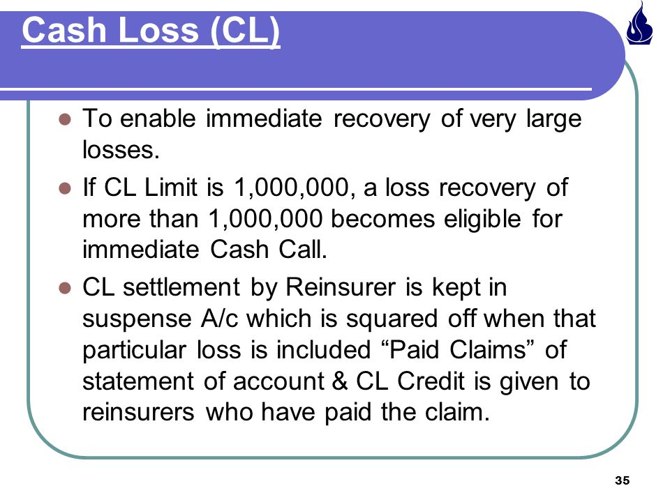 Cash Loss (CL) To enable immediate recovery of very large losses.