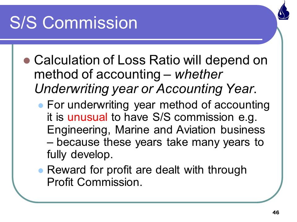 S/S Commission Calculation of Loss Ratio will depend on method of accounting – whether Underwriting year or Accounting Year.