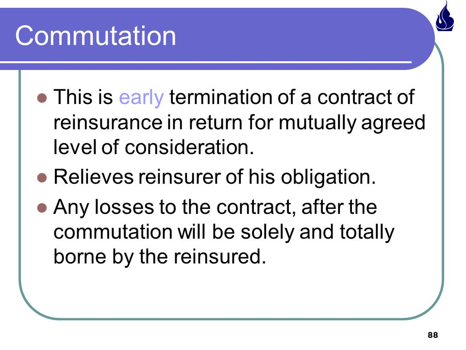 Commutation This is early termination of a contract of reinsurance in return for mutually agreed level of consideration.