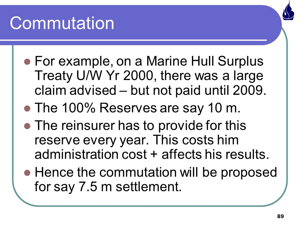 Commutation For example, on a Marine Hull Surplus Treaty U/W Yr 2000, there was a large claim advised – but not paid until 2009.