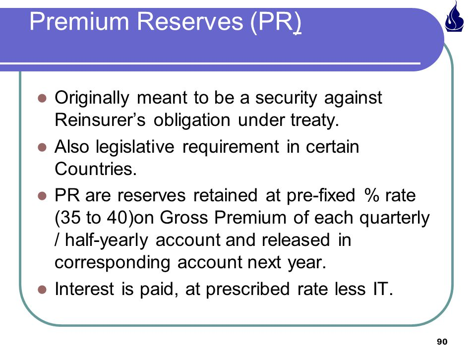 Premium Reserves (PR) Originally meant to be a security against Reinsurer's obligation under treaty.