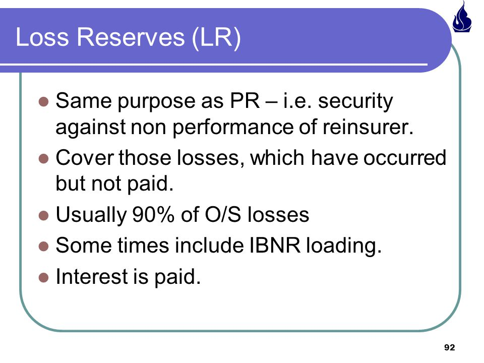 Loss Reserves (LR) Same purpose as PR – i.e. security against non performance of reinsurer. Cover those losses, which have occurred but not paid.
