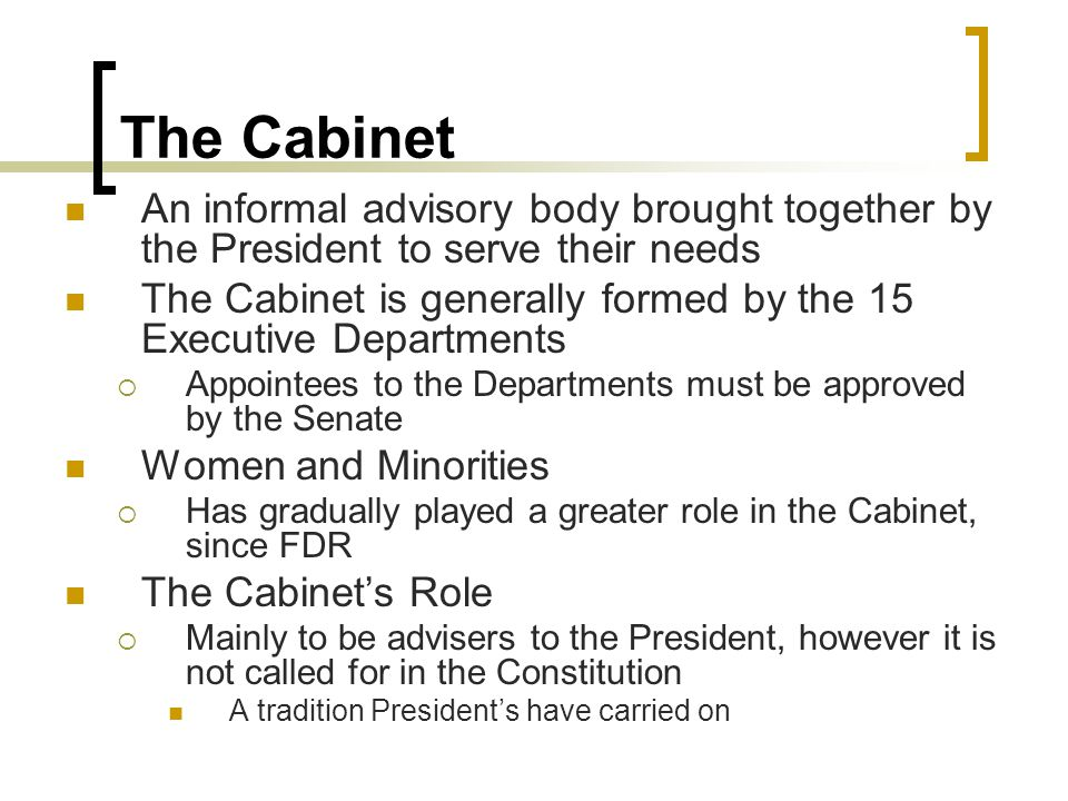 The Cabinet An informal advisory body brought together by the President to serve their needs.