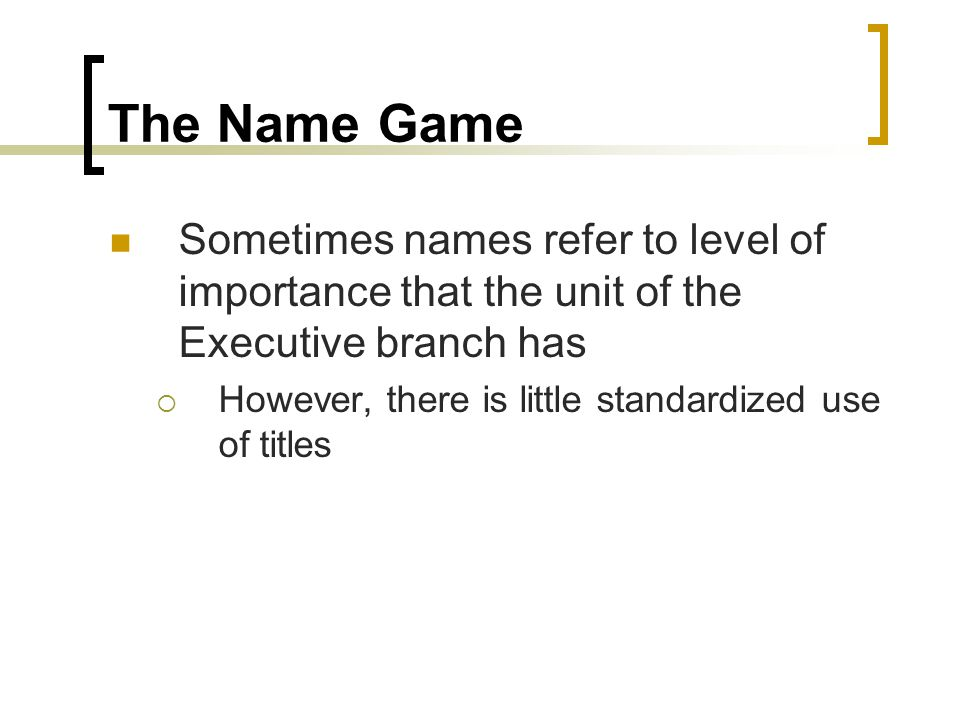 The Name Game Sometimes names refer to level of importance that the unit of the Executive branch has.