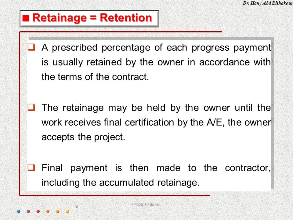 Retainage = Retention A prescribed percentage of each progress payment is usually retained by the owner in accordance with the terms of the contract.