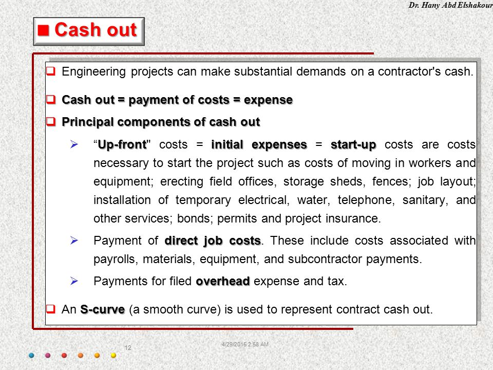 Cash out Engineering projects can make substantial demands on a contractor s cash. Cash out = payment of costs = expense.