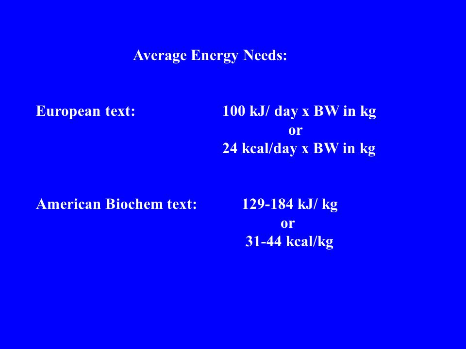 Average Energy Needs: European text: 100 kJ/ day x BW in kg. or. 24 kcal/day x BW in kg. American Biochem text: 129-184 kJ/ kg.