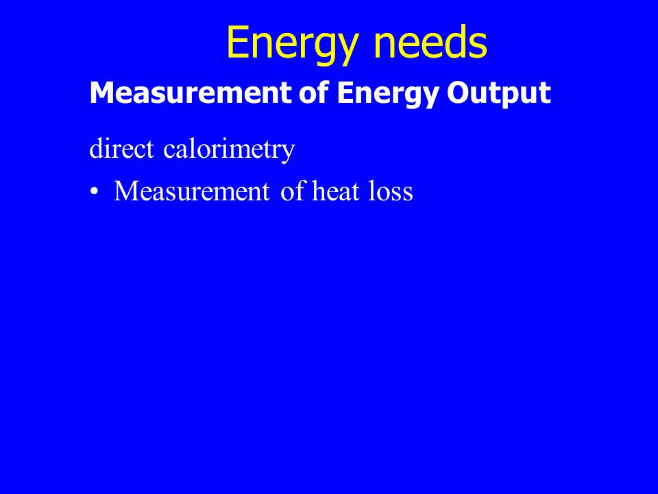 Energy needs Measurement of Energy Output direct calorimetry