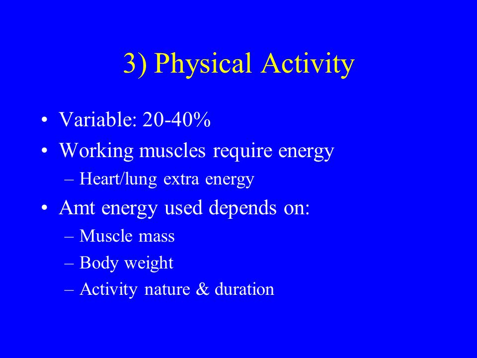 3) Physical Activity Variable: 20-40% Working muscles require energy