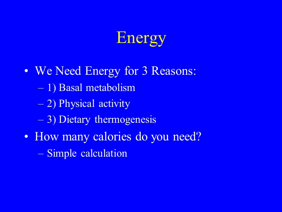 Energy We Need Energy for 3 Reasons: How many calories do you need
