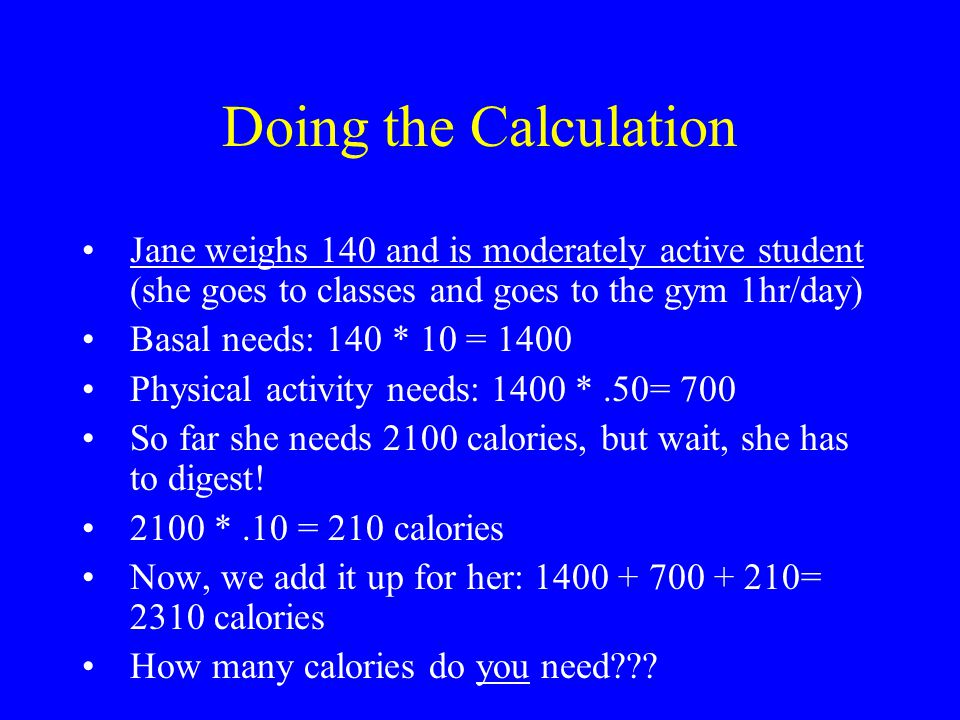 Doing the Calculation Jane weighs 140 and is moderately active student (she goes to classes and goes to the gym 1hr/day)