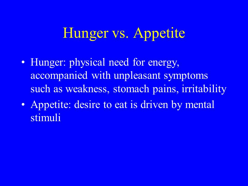 Hunger vs. Appetite Hunger: physical need for energy, accompanied with unpleasant symptoms such as weakness, stomach pains, irritability.