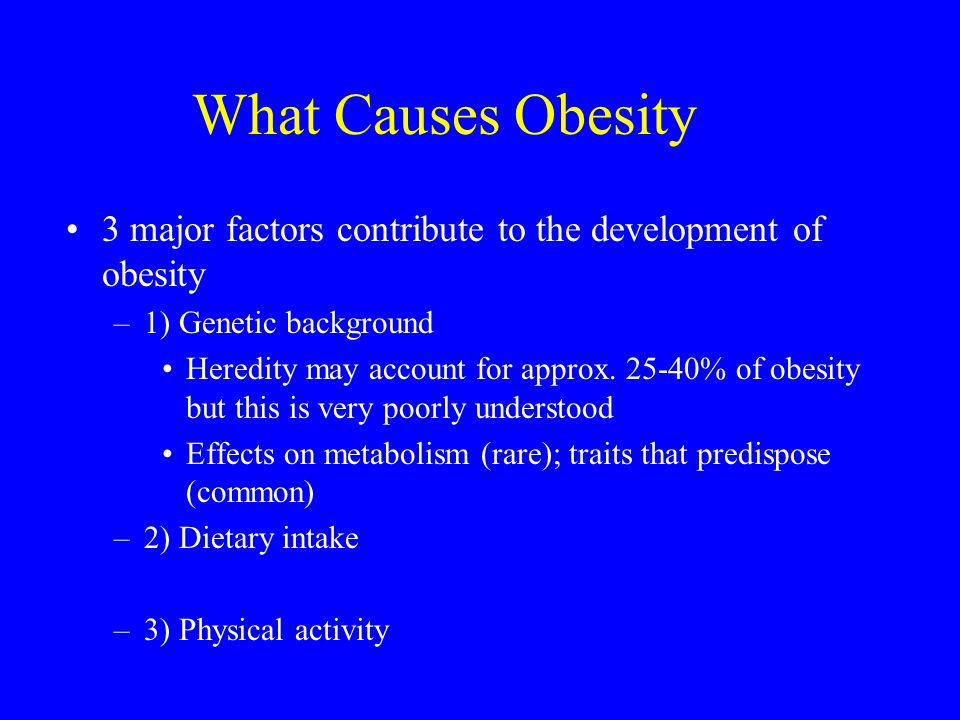 What Causes Obesity 3 major factors contribute to the development of obesity. 1) Genetic background.
